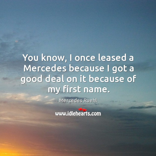 You know, I once leased a mercedes because I got a good deal on it because of my first name. Image