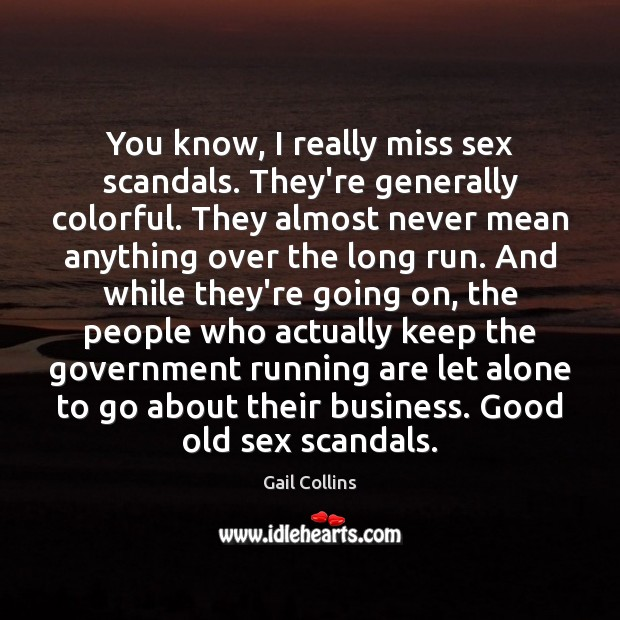 You know, I really miss sex scandals. They're generally colorful. They almost Image