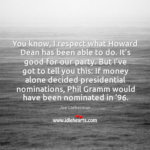 You know, I respect what howard dean has been able to do. It's good for our party. Joe Lieberman Picture Quote