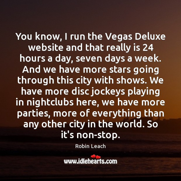 You know, I run the Vegas Deluxe website and that really is 24 Robin Leach Picture Quote