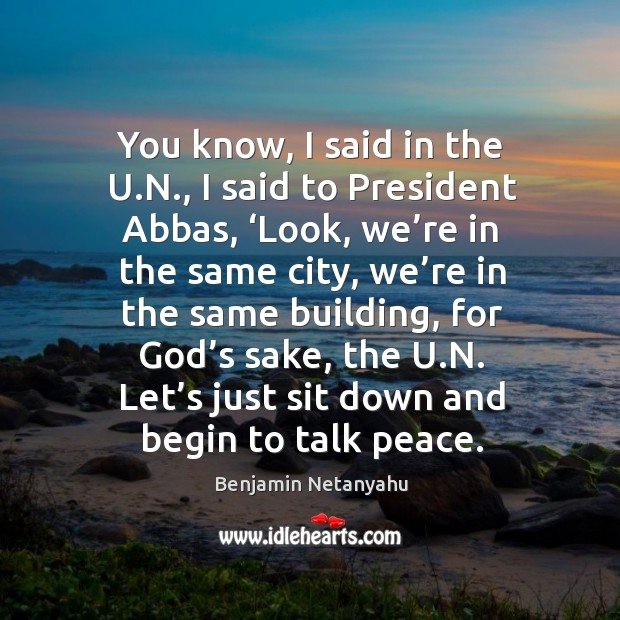 You know, I said in the u.n., I said to president abbas, 'look, we're in the same city Image