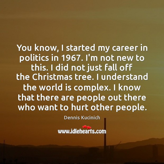 You know, I started my career in politics in 1967. I'm not new Image