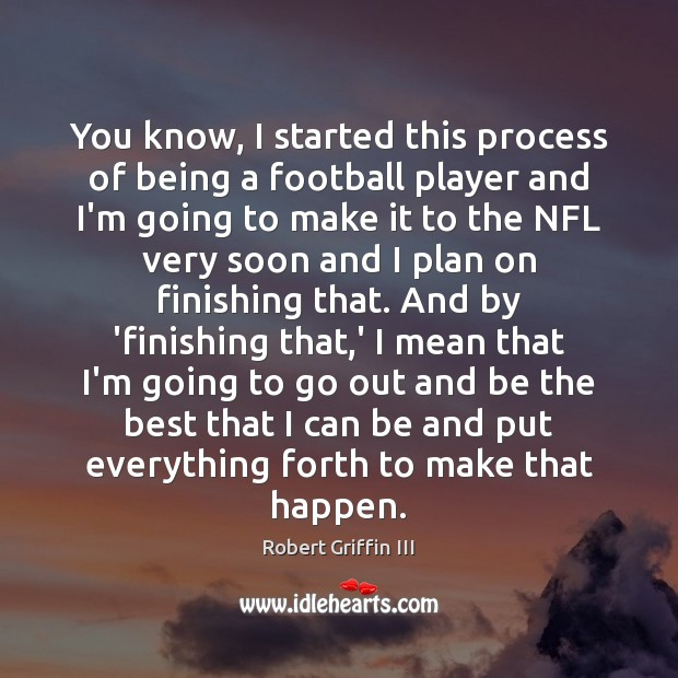 You know, I started this process of being a football player and Football Quotes Image