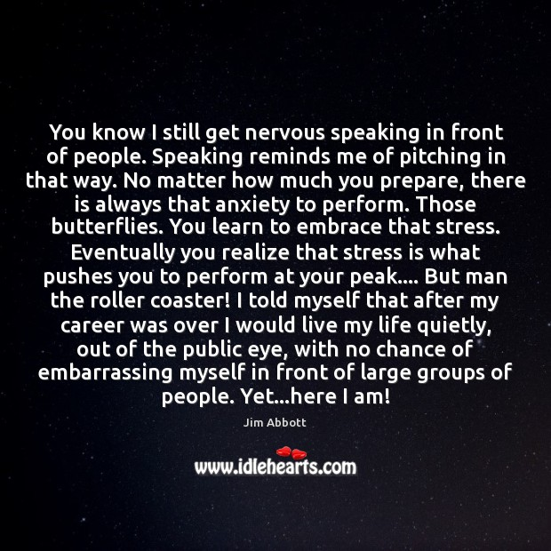 You know I still get nervous speaking in front of people. Speaking Jim Abbott Picture Quote