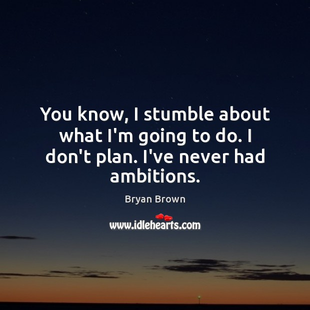 You know, I stumble about what I'm going to do. I don't plan. I've never had ambitions. Image