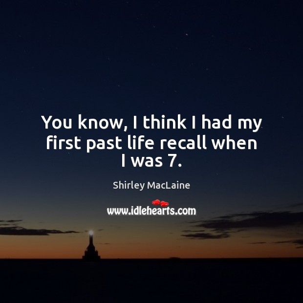 You know, I think I had my first past life recall when I was 7. Image