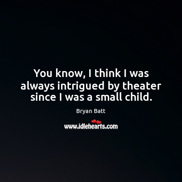 You know, I think I was always intrigued by theater since I was a small child. Image
