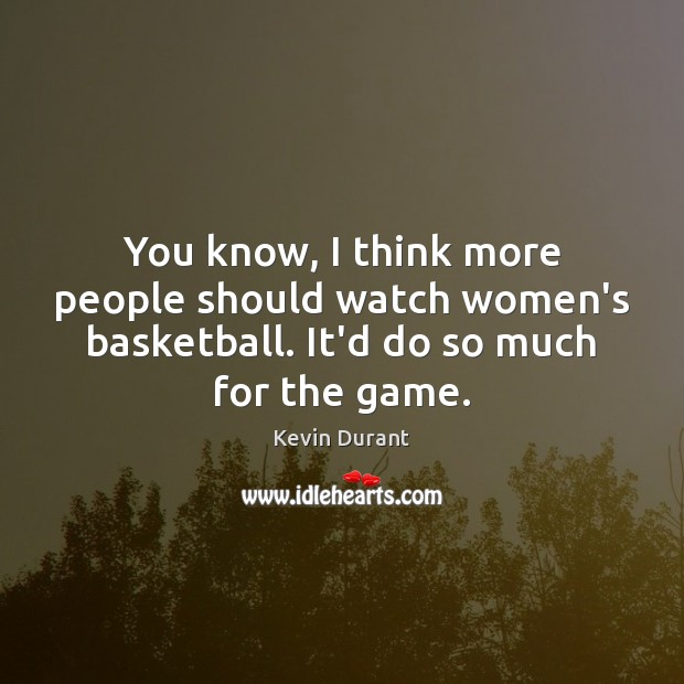 You know, I think more people should watch women's basketball. It'd do Image
