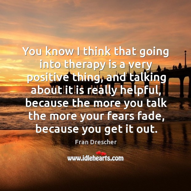 You know I think that going into therapy is a very positive thing, and talking about it is Image