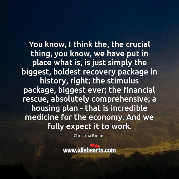 You know, I think the, the crucial thing, you know, we have Christina Romer Picture Quote