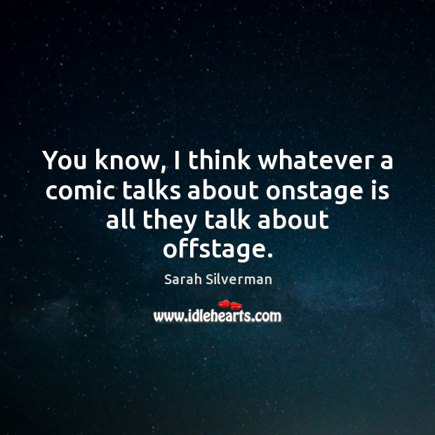 Sarah Silverman Picture Quote image saying: You know, I think whatever a comic talks about onstage is all they talk about offstage.