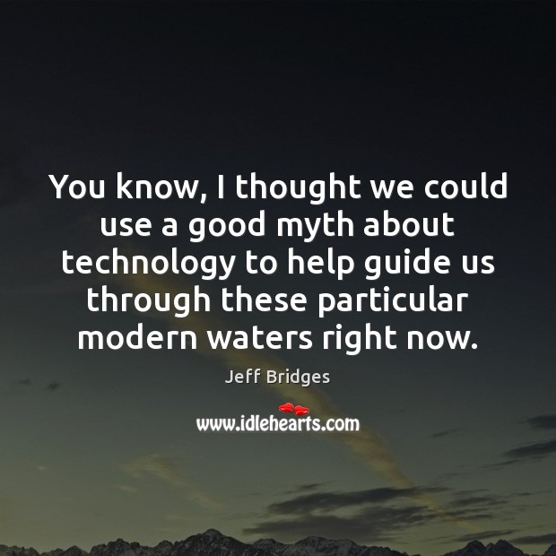 You know, I thought we could use a good myth about technology Jeff Bridges Picture Quote