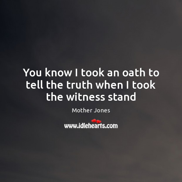 You know I took an oath to tell the truth when I took the witness stand Image