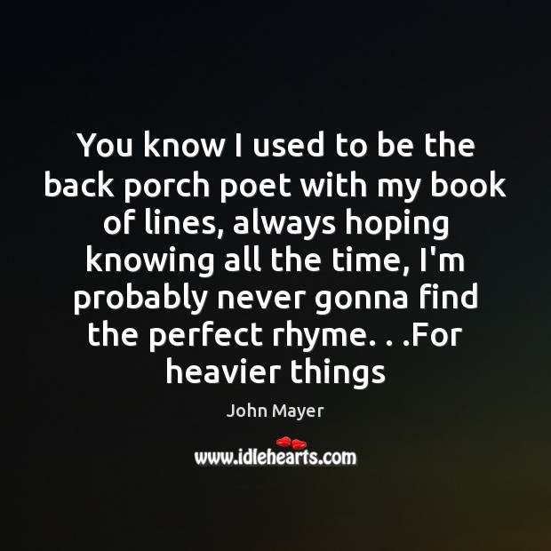 Image, You know I used to be the back porch poet with my
