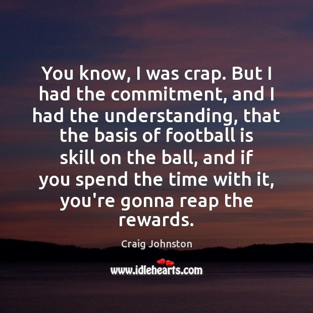 You know, I was crap. But I had the commitment, and I Football Quotes Image