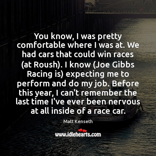 You know, I was pretty comfortable where I was at. We had Racing Quotes Image