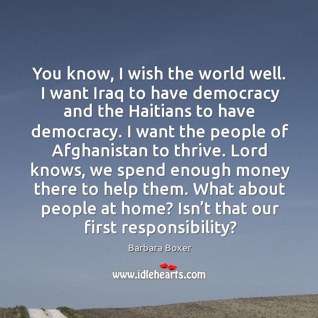 You know, I wish the world well. I want iraq to have democracy and the haitians to have democracy. Image