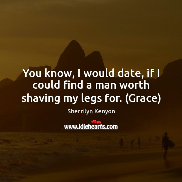 You know, I would date, if I could find a man worth shaving my legs for. (Grace) Sherrilyn Kenyon Picture Quote