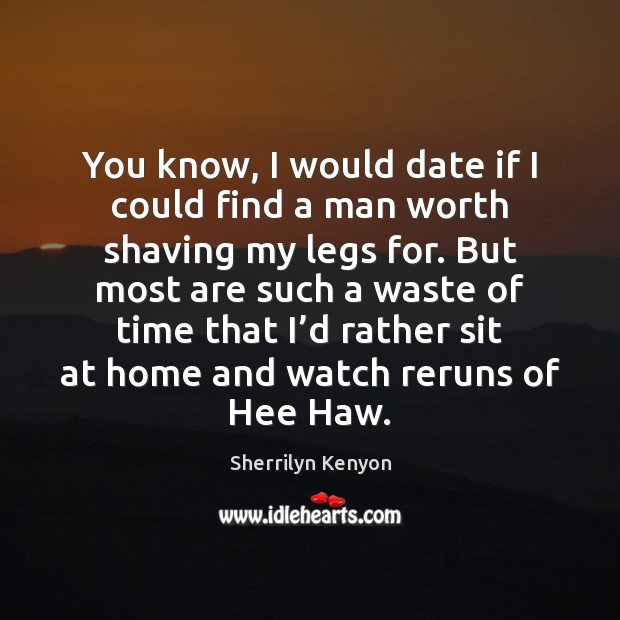 You know, I would date if I could find a man worth Sherrilyn Kenyon Picture Quote