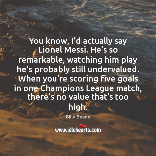 You know, I'd actually say Lionel Messi. He's so remarkable, watching him Image