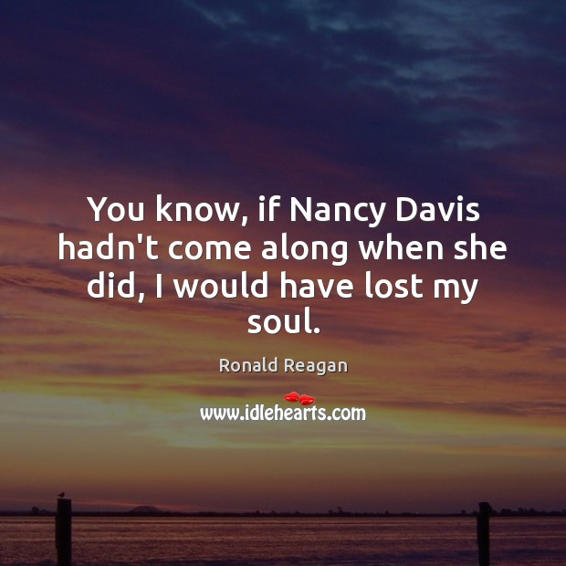 You know, if Nancy Davis hadn't come along when she did, I would have lost my soul. Ronald Reagan Picture Quote