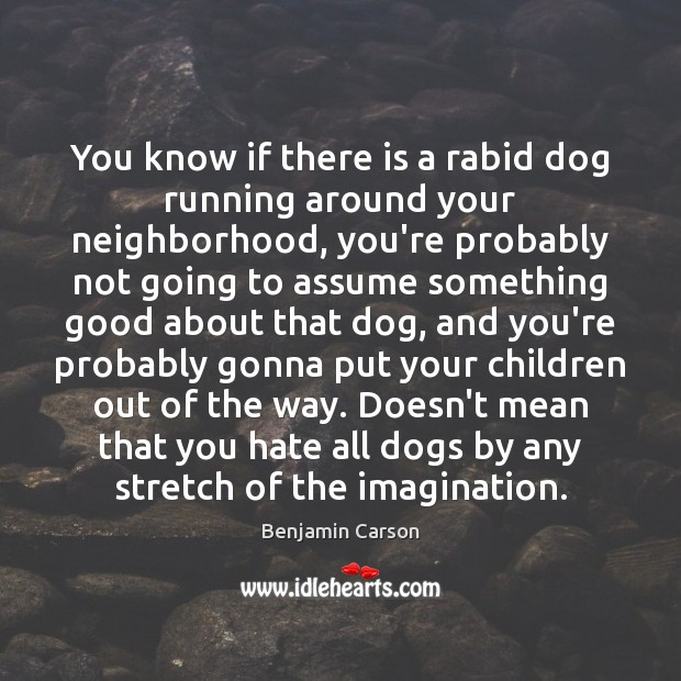 You know if there is a rabid dog running around your neighborhood, Benjamin Carson Picture Quote