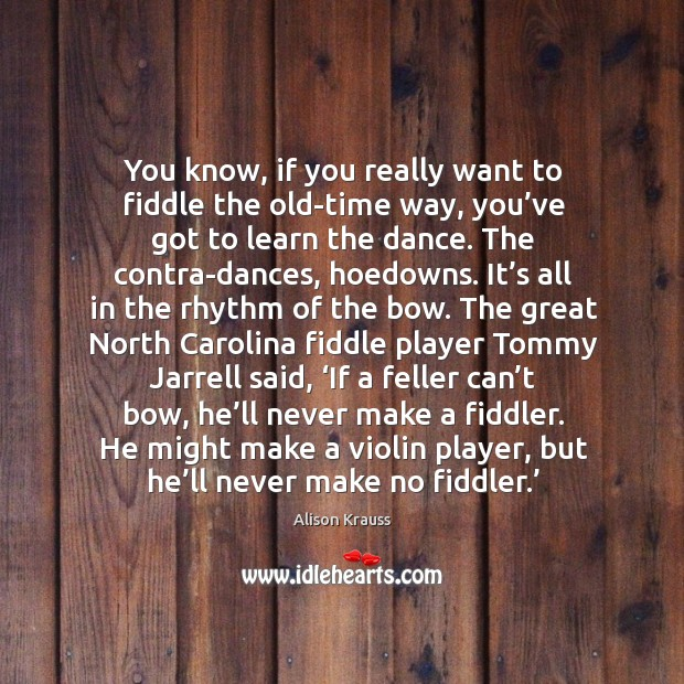 You know, if you really want to fiddle the old-time way, you've got to learn the dance. Alison Krauss Picture Quote