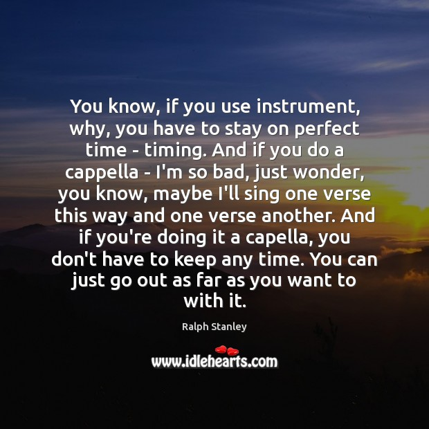 You know, if you use instrument, why, you have to stay on Ralph Stanley Picture Quote