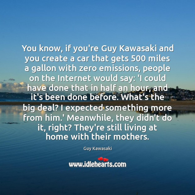 You know, if you're Guy Kawasaki and you create a car that Guy Kawasaki Picture Quote