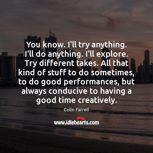You know. I'll try anything. I'll do anything. I'll explore. Try different Colin Farrell Picture Quote