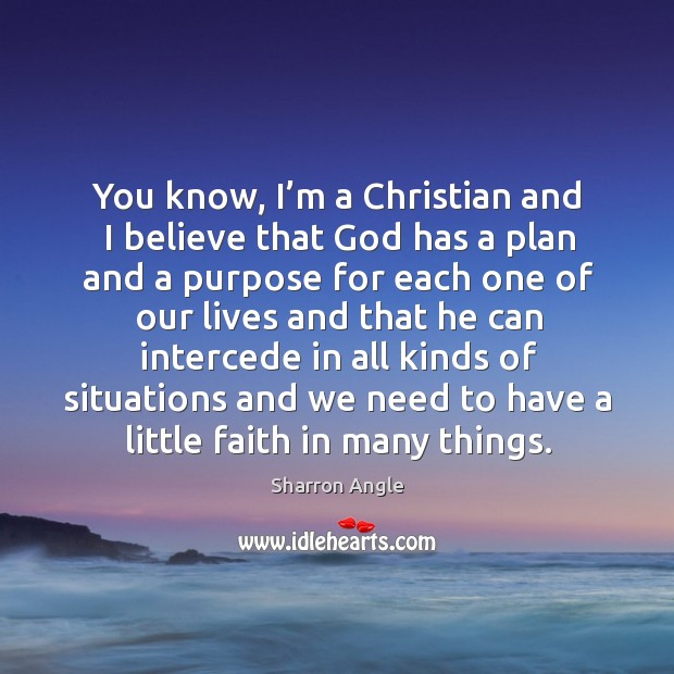 You know, I'm a christian and I believe that God has a plan Sharron Angle Picture Quote