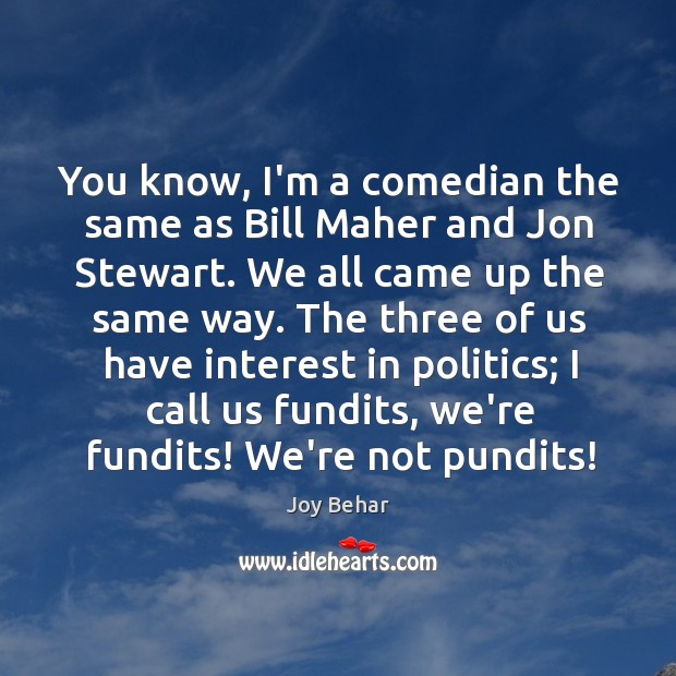 You know, I'm a comedian the same as Bill Maher and Jon Joy Behar Picture Quote