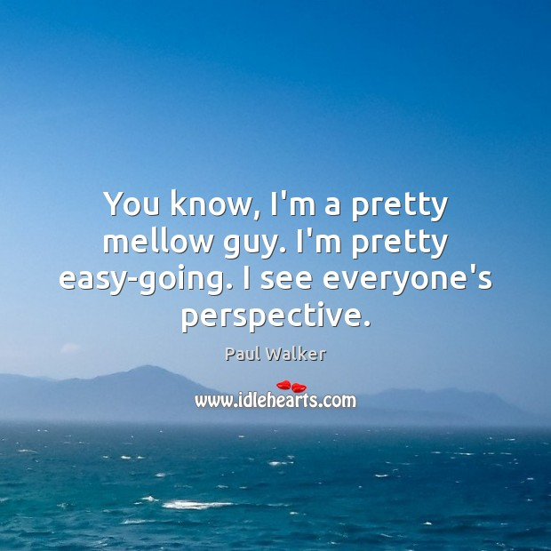 You know, I'm a pretty mellow guy. I'm pretty easy-going. I see everyone's perspective. Paul Walker Picture Quote