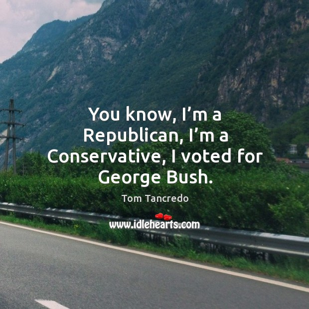 You know, I'm a republican, I'm a conservative, I voted for george bush. Image