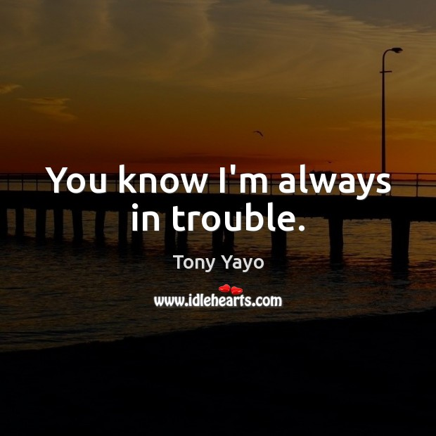 You know I'm always in trouble. Image