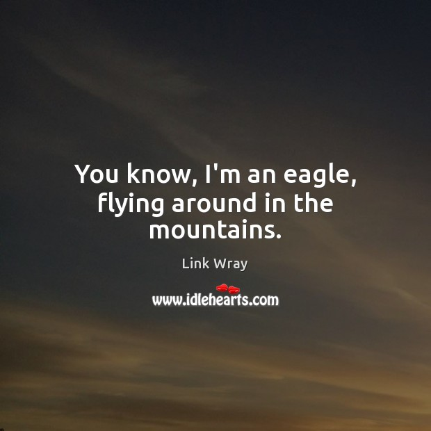 You know, I'm an eagle, flying around in the mountains. Image
