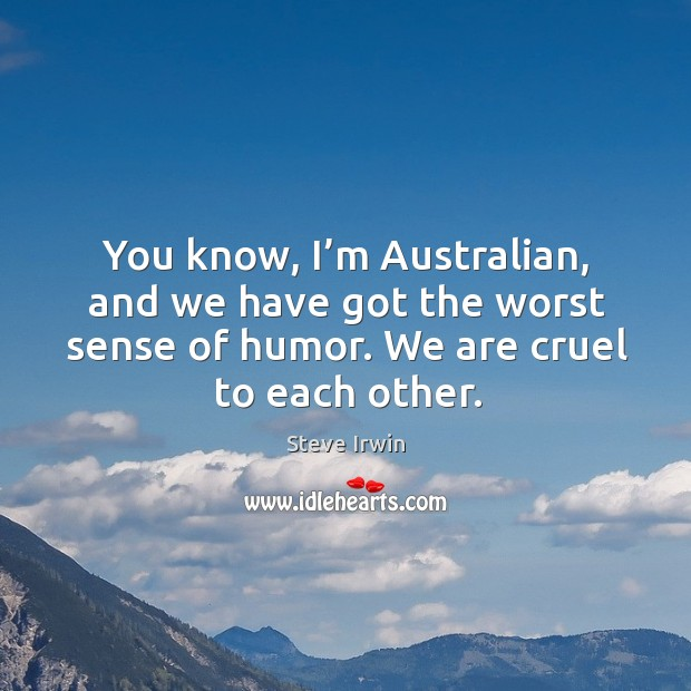 You know, I'm australian, and we have got the worst sense of humor. Image