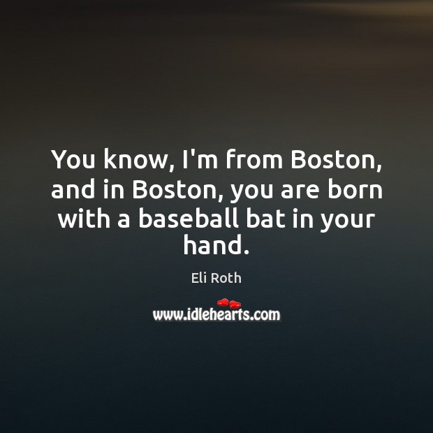 Image, You know, I'm from Boston, and in Boston, you are born with a baseball bat in your hand.