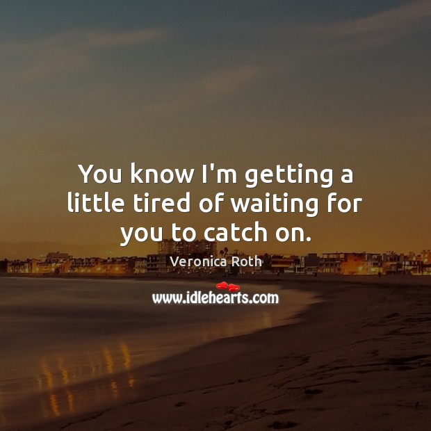 You know I'm getting a little tired of waiting for you to catch on. Image