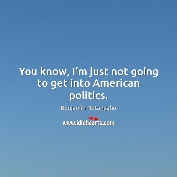 You know, I'm just not going to get into American politics. Benjamin Netanyahu Picture Quote