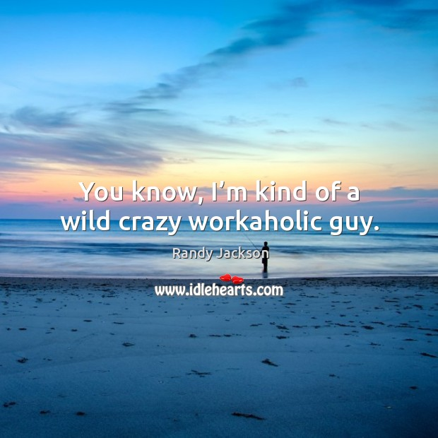 You know, I'm kind of a wild crazy workaholic guy. Randy Jackson Picture Quote