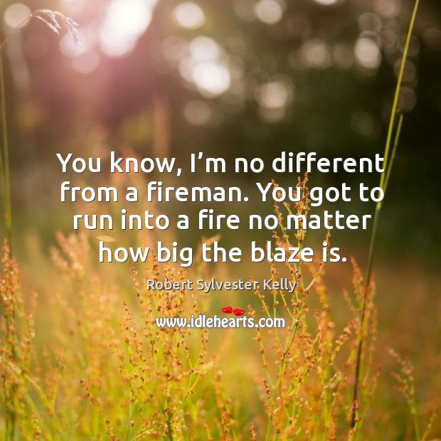 You know, I'm no different from a fireman. You got to run into a fire no matter how big the blaze is. Image