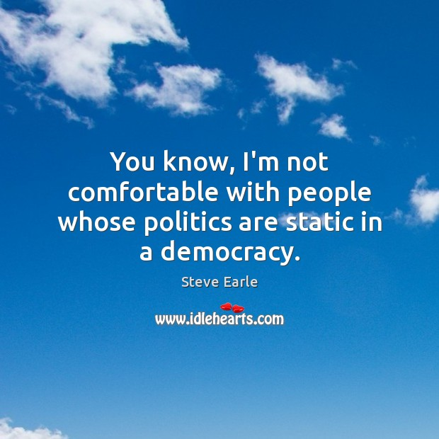 You know, I'm not comfortable with people whose politics are static in a democracy. Steve Earle Picture Quote