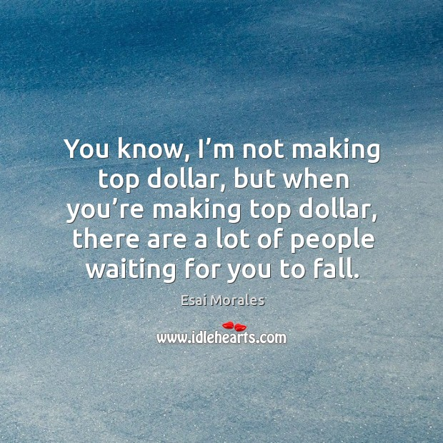 You know, I'm not making top dollar, but when you're making top dollar, there are a lot of people waiting for you to fall. Image
