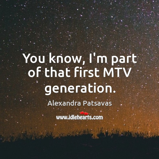 Image, You know, I'm part of that first MTV generation.
