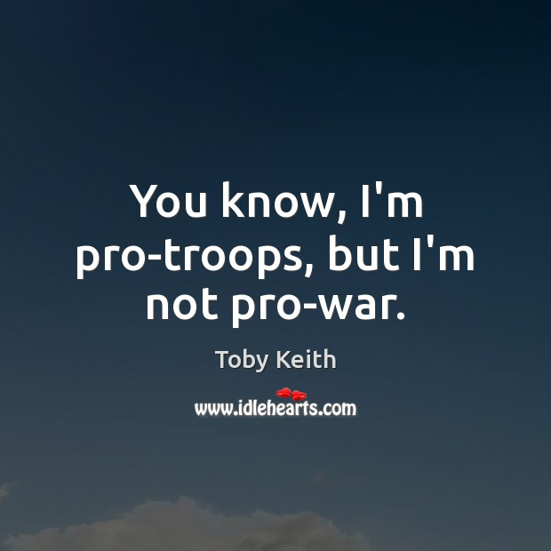 Image, You know, I'm pro-troops, but I'm not pro-war.