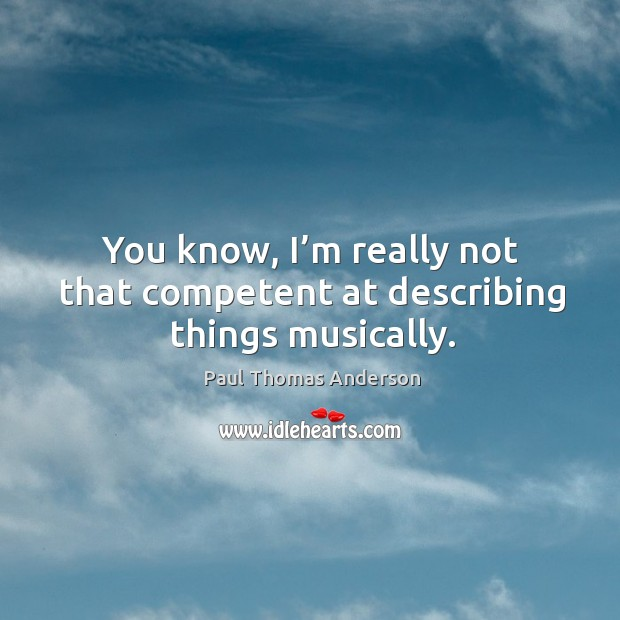 You know, I'm really not that competent at describing things musically. Paul Thomas Anderson Picture Quote