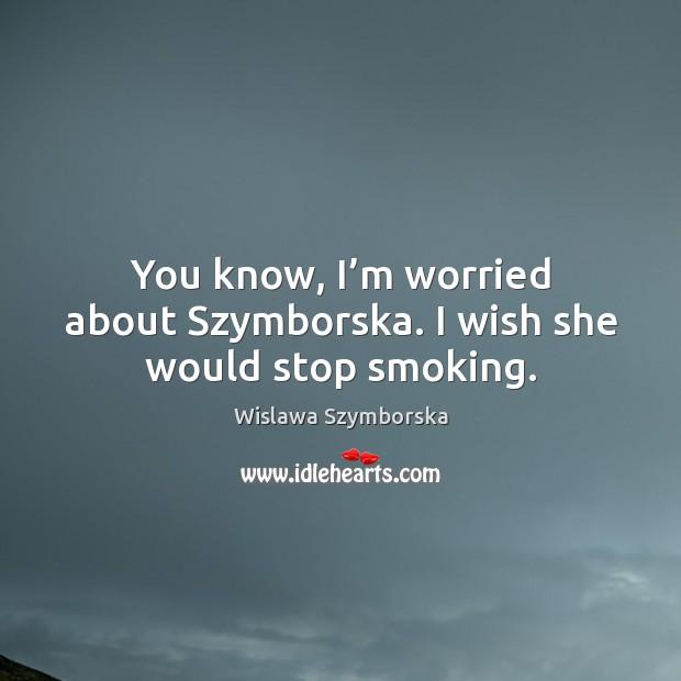 You know, I'm worried about szymborska. I wish she would stop smoking. Image