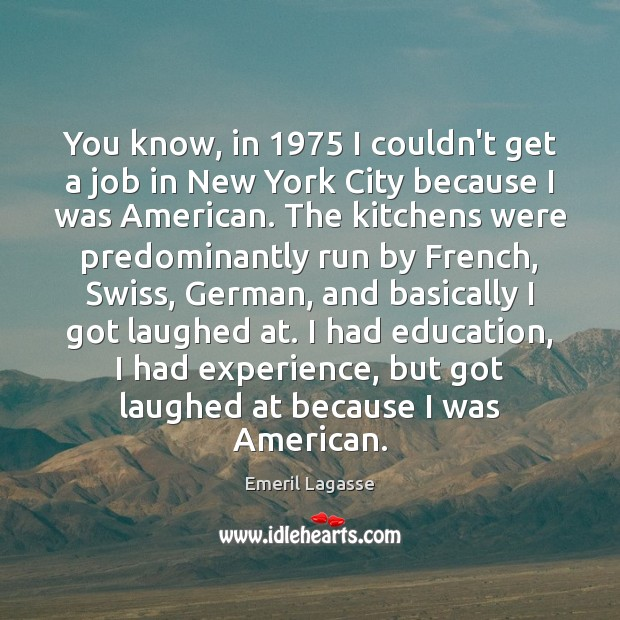 You know, in 1975 I couldn't get a job in New York City Emeril Lagasse Picture Quote