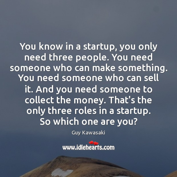 You know in a startup, you only need three people. You need Guy Kawasaki Picture Quote